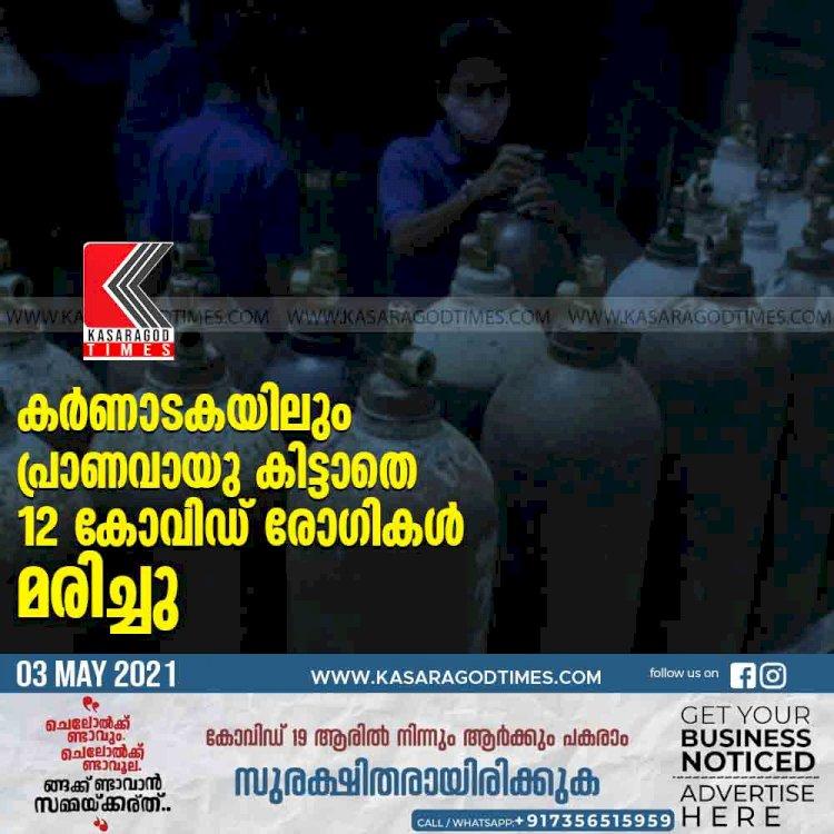 കര്ണാടകയിലും പ്രാണവായു കിട്ടാതെ 12 കോവിഡ് രോഗികള് മരിച്ചു