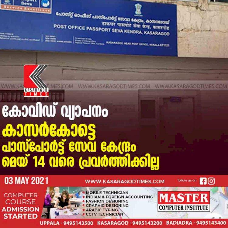 കോവിഡ് വ്യാപനം : കാസര്കോട്ടെ പാസ്പോര്ട്ട് സേവ കേന്ദ്രം മെയ് 14 വരെ പ്രവര്ത്തിക്കില്ല